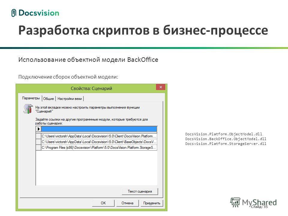 www.docsvision.com Слайд: 35 Разработка скриптов в бизнес-процессе Использование объектной модели BackOffice Подключение сборок объектной модели: DocsVision.Platform.ObjectModel.dll DocsVision.BackOffice.ObjectModel.dll Docsvision.Platform.StorageSer