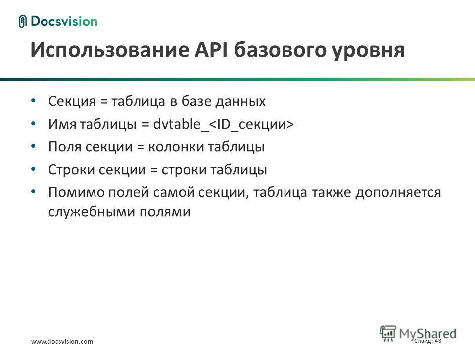 www.docsvision.com Слайд: 43 Использование API базового уровня Секция = таблица в базе данных Имя таблицы = dvtable_ Поля секции = колонки таблицы Строки секции = строки таблицы Помимо полей самой секции, таблица также дополняется служебными полями