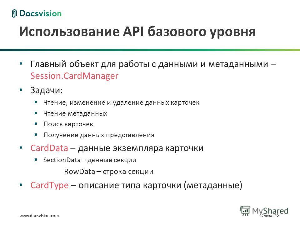 www.docsvision.com Слайд: 45 Использование API базового уровня Главный объект для работы с данными и метаданными – Session.CardManager Задачи: Чтение, изменение и удаление данных карточек Чтение метаданных Поиск карточек Получение данных представлени