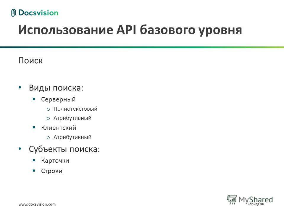 www.docsvision.com Слайд: 46 Использование API базового уровня Поиск Виды поиска: Серверный o Полнотекстовый o Атрибутивный Клиентский o Атрибутивный Субъекты поиска: Карточки Строки