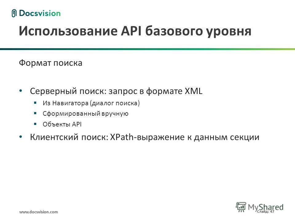 www.docsvision.com Слайд: 47 Использование API базового уровня Формат поиска Серверный поиск: запрос в формате XML Из Навигатора (диалог поиска) Сформированный вручную Объекты API Клиентский поиск: XPath-выражение к данным секции