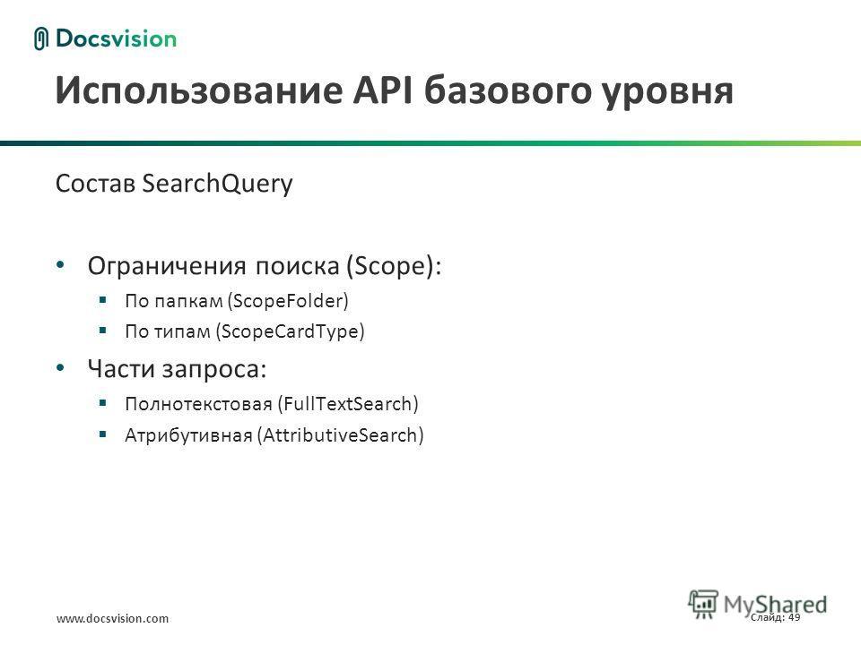 www.docsvision.com Слайд: 49 Использование API базового уровня Состав SearchQuery Ограничения поиска (Scope): По папкам (ScopeFolder) По типам (ScopeCardType) Части запроса: Полнотекстовая (FullTextSearch) Атрибутивная (AttributiveSearch)