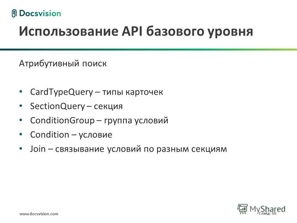 www.docsvision.com Слайд: 50 Использование API базового уровня Атрибутивный поиск CardTypeQuery – типы карточек SectionQuery – секция ConditionGroup – группа условий Condition – условие Join – связывание условий по разным секциям