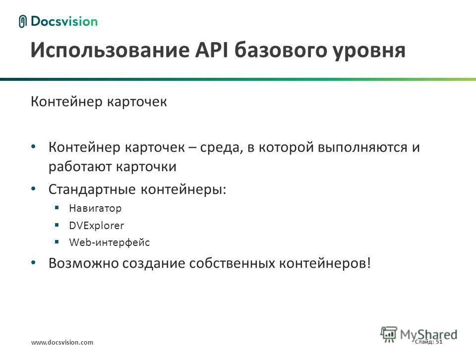www.docsvision.com Слайд: 51 Использование API базового уровня Контейнер карточек Контейнер карточек – среда, в которой выполняются и работают карточки Стандартные контейнеры: Навигатор DVExplorer Web-интерфейс Возможно создание собственных контейнер