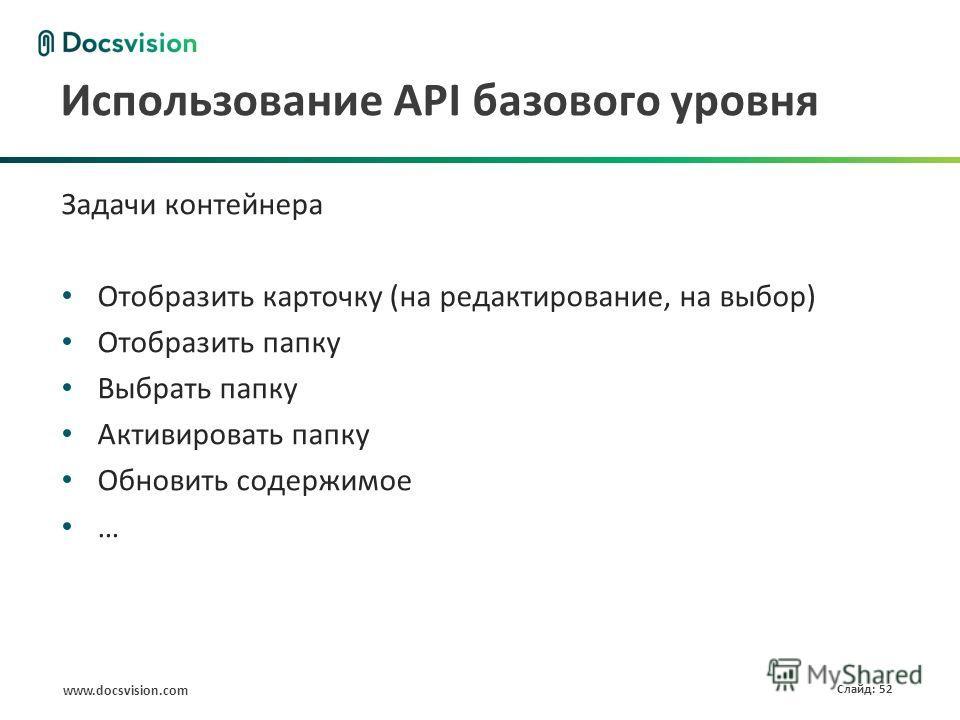 www.docsvision.com Слайд: 52 Использование API базового уровня Задачи контейнера Отобразить карточку (на редактирование, на выбор) Отобразить папку Выбрать папку Активировать папку Обновить содержимое …