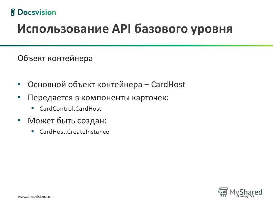 www.docsvision.com Слайд: 53 Использование API базового уровня Объект контейнера Основной объект контейнера – CardHost Передается в компоненты карточек: CardControl.CardHost Может быть создан: CardHost.CreateInstance