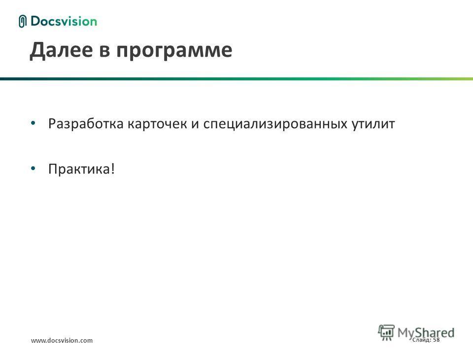 www.docsvision.com Слайд: 58 Далее в программе Разработка карточек и специализированных утилит Практика!