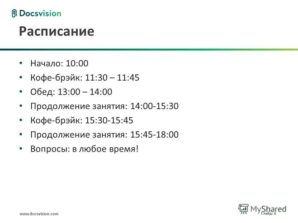 www.docsvision.com Слайд: 6 Расписание Начало: 10:00 Кофе-брэйк: 11:30 – 11:45 Обед: 13:00 – 14:00 Продолжение занятия: 14:00-15:30 Кофе-брэйк: 15:30-15:45 Продолжение занятия: 15:45-18:00 Вопросы: в любое время!
