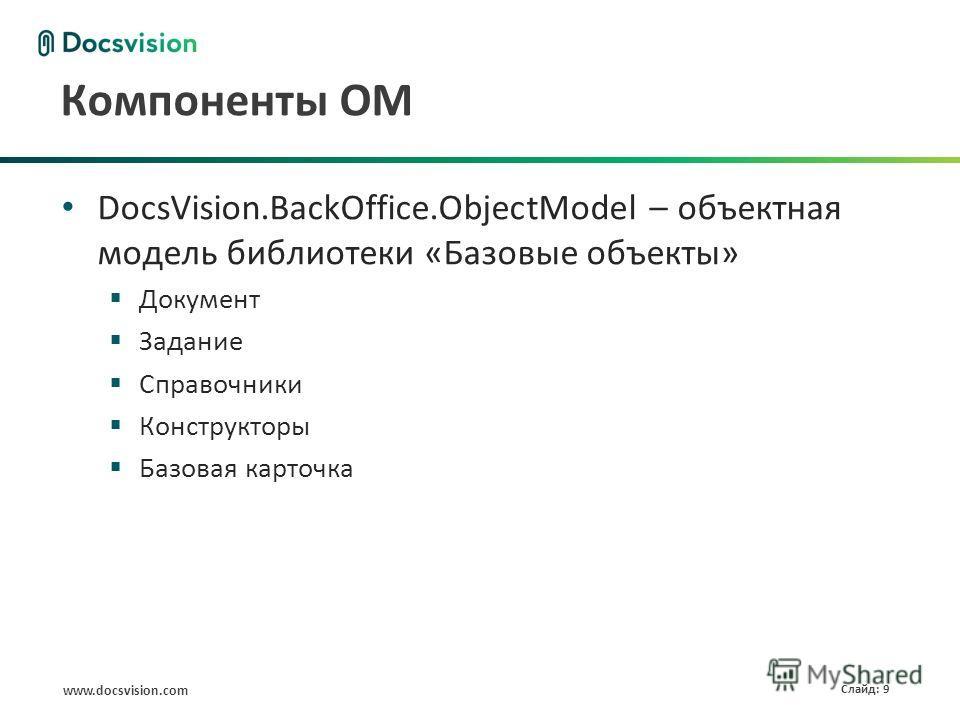 www.docsvision.com Слайд: 9 Компоненты ОМ DocsVision.BackOffice.ObjectModel – объектная модель библиотеки «Базовые объекты» Документ Задание Справочники Конструкторы Базовая карточка