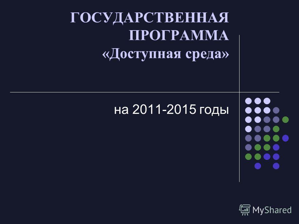 ГОСУДАРСТВЕННАЯ ПРОГРАММА «Доступная среда» на 2011-2015 годы