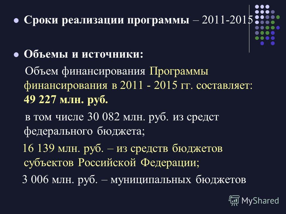 Сроки реализации программы – 2011-2015 Объемы и источники: Объем финансирования Программы финансирования в 2011 - 2015 гг. составляет: 49 227 млн. руб. в том числе 30 082 млн. руб. из средст федерального бюджета; 16 139 млн. руб. – из средств бюджето