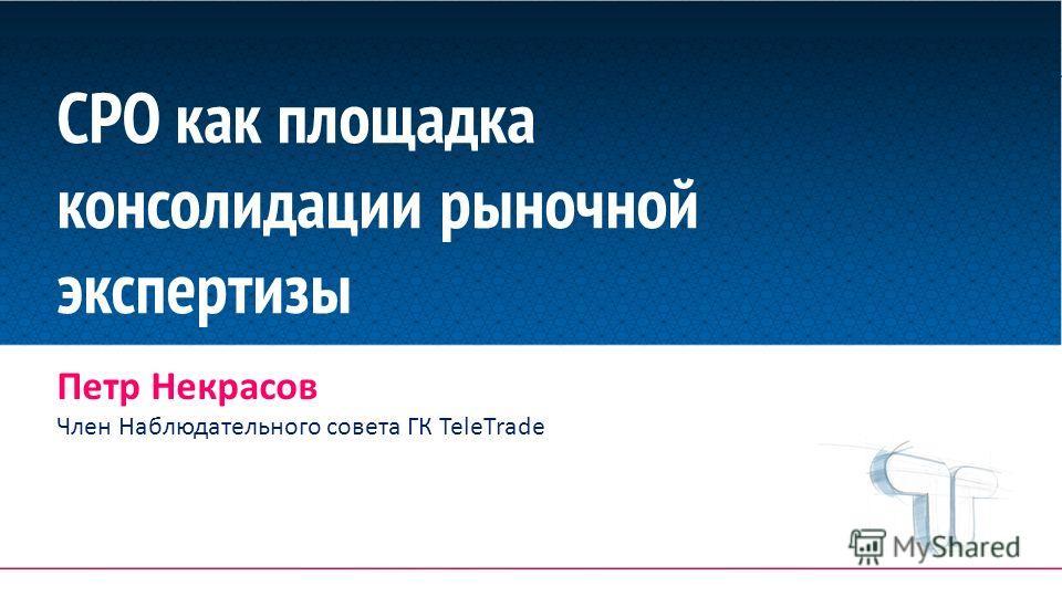 СРО как площадка консолидации рыночной экспертизы Петр Некрасов Член Наблюдательного совета ГК TeleTrade