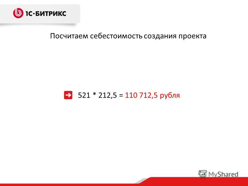 Посчитаем себестоимость создания проекта 521 * 212,5 = 110 712,5 рубля