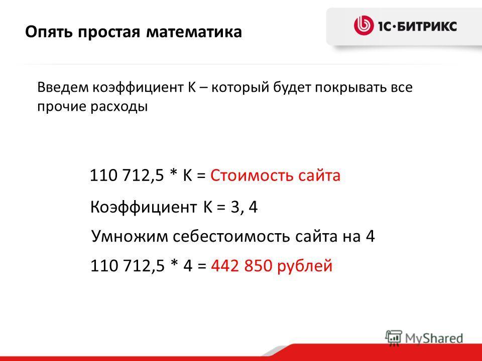 Введем коэффициент K – который будет покрывать все прочие расходы Опять простая математика 110 712,5 * K = Стоимость сайта Коэффициент K = 3, 4 Умножим себестоимость сайта на 4 110 712,5 * 4 = 442 850 рублей