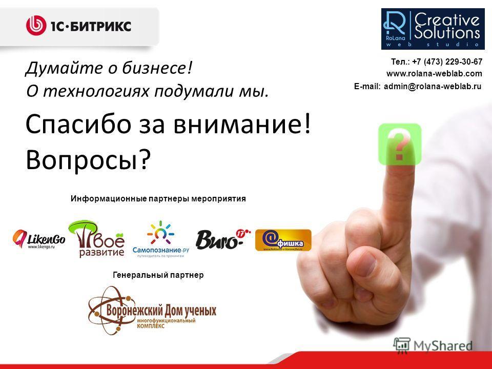 Спасибо за внимание! Вопросы? Думайте о бизнесе! О технологиях подумали мы. Информационные партнеры мероприятия Генеральный партнер Тел.: +7 (473) 229-30-67 www.rolana-weblab.com E-mail: admin@rolana-weblab.ru