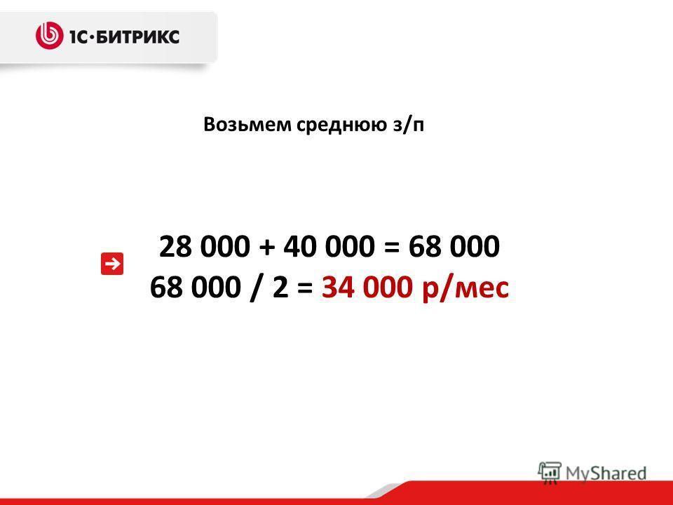 Возьмем среднюю з/п 28 000 + 40 000 = 68 000 68 000 / 2 = 34 000 р/мес