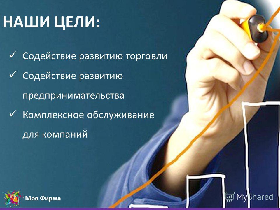 Моя Фирма НАШИ ЦЕЛИ: Содействие развитию торговли Содействие развитию предпринимательства Комплексное обслуживание для компаний