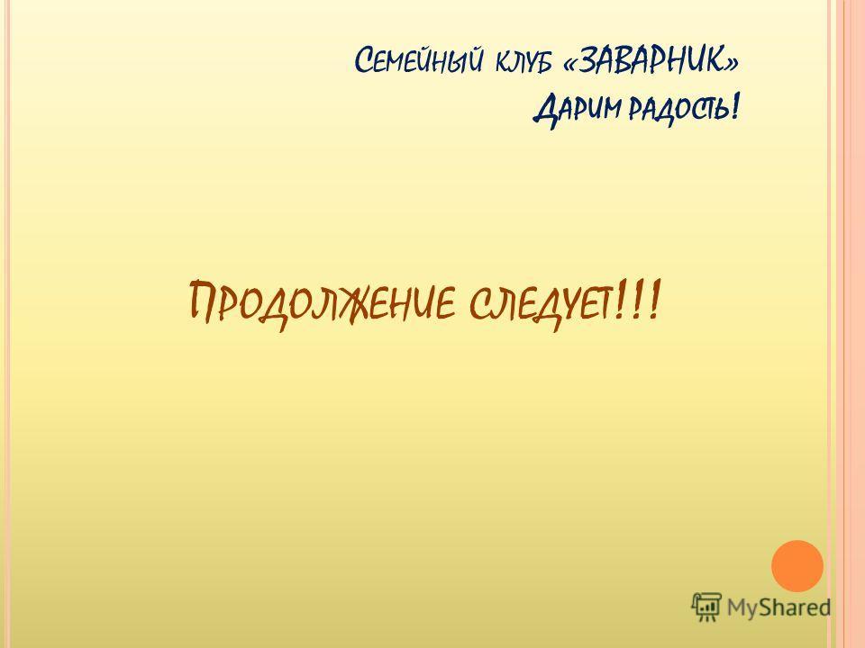 П РОДОЛЖЕНИЕ СЛЕДУЕТ !!! С ЕМЕЙНЫЙ КЛУБ «ЗАВАРНИК» Д АРИМ РАДОСТЬ !
