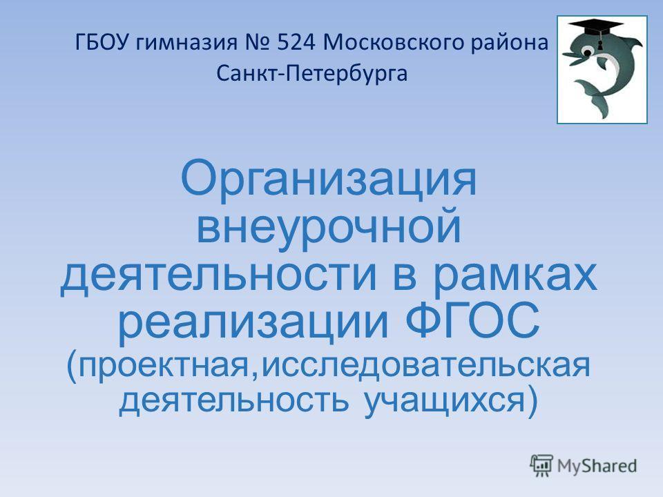 Организация внеурочной деятельности в рамках реализации ФГОС (проектная,исследовательская деятельность учащихся) ГБОУ гимназия 524 Московского района Санкт-Петербурга