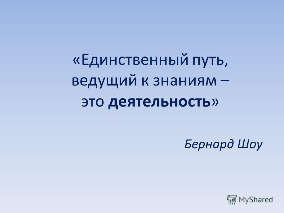 «Единственный путь, ведущий к знаниям – это деятельность» Бернард Шоу