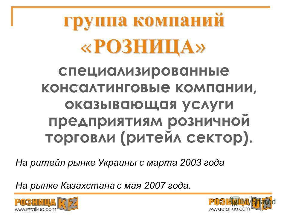 Рейтинг продуктовых сетей Украины и Казахстана. ГДЕ ТОЧКА РОСТА? Анна ПАЦЮК ритейл-консультант, директор группы компаний «РОЗНИЦА»: первые специализированные консалтинговые компании Украины «Розница-UA» и Казахстан «Розница-KZ»