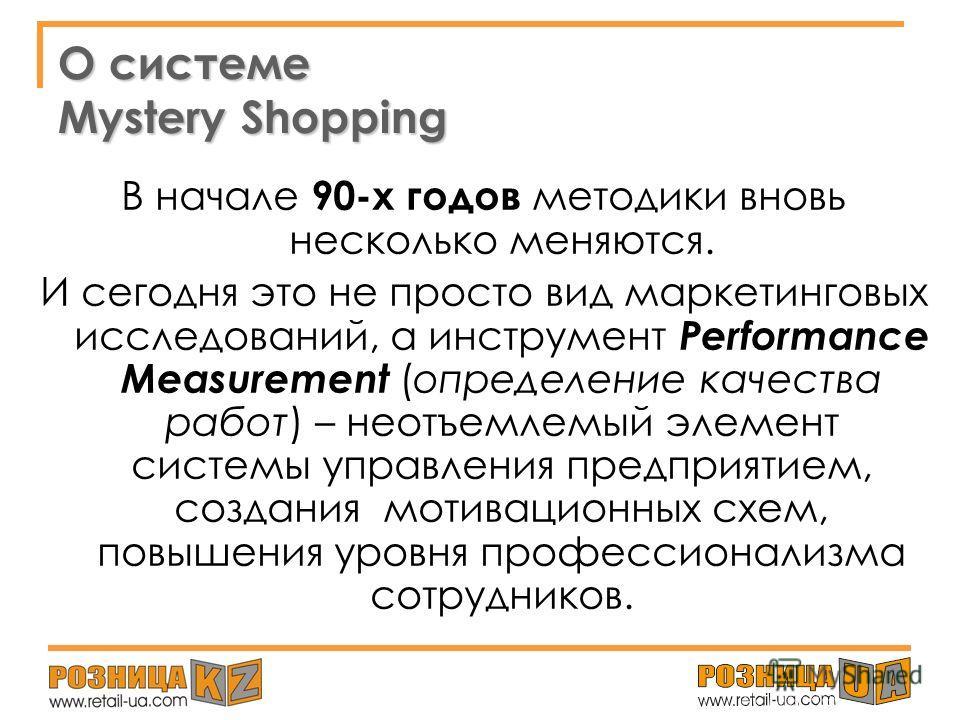 О системе Mystery Shopping В 1970-х годах в США, когда при выведении на рынок новых товаров для проверки работы розничных сетей стали применяться услуги специально обученных мнимых покупателей. Тогда же за процедурой закрепилось название Mystery Shop
