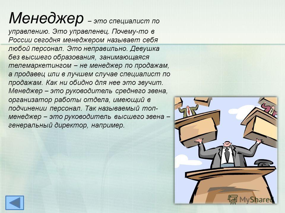 Менеджер – это специалист по управлению. Это управленец. Почему-то в России сегодня менеджером называет себя любой персонал. Это неправильно. Девушка без высшего образования, занимающаяся телемаркетингом – не менеджер по продажам, а продавец или в лу