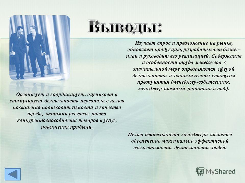 Организует и координирует, оценивает и стимулирует деятельность персонала с целью повышения производительности и качества труда, экономии ресурсов, роста конкурентоспособности товаров и услуг, повышения прибыли. Изучает спрос и предложение на рынке,