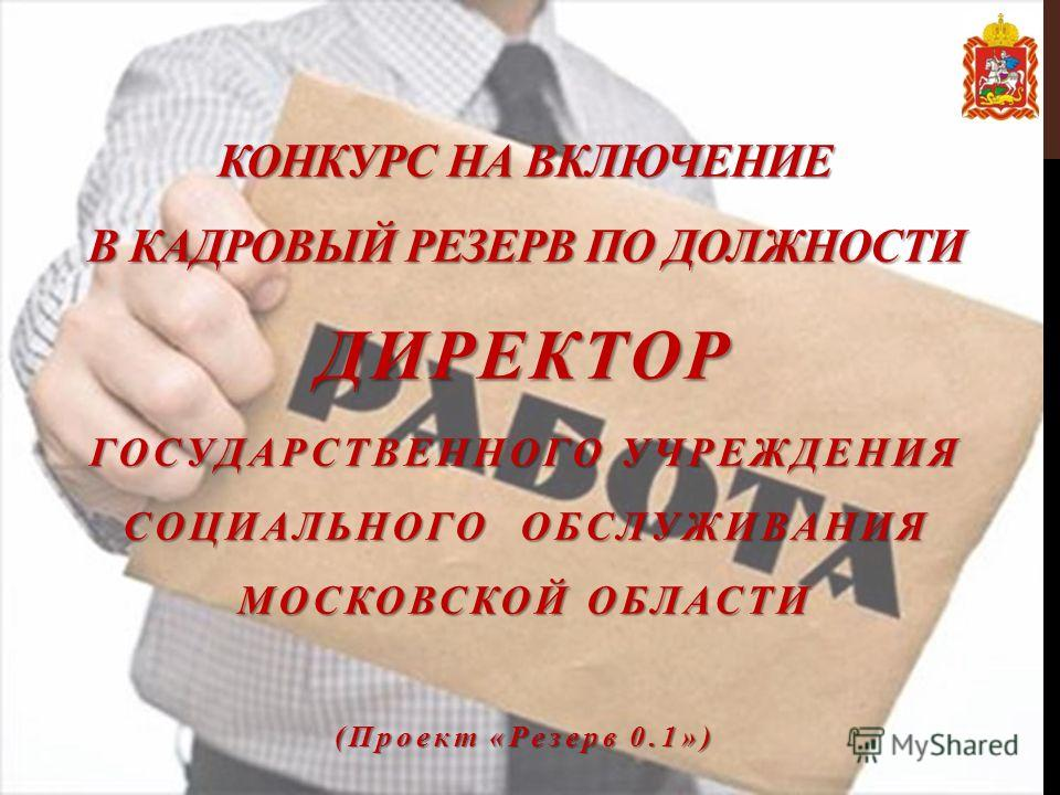 КОНКУРС НА ВКЛЮЧЕНИЕ В КАДРОВЫЙ РЕЗЕРВ ПО ДОЛЖНОСТИ ДИРЕКТОР ГОСУДАРСТВЕННОГО УЧРЕЖДЕНИЯ СОЦИАЛЬНОГО ОБСЛУЖИВАНИЯ МОСКОВСКОЙ ОБЛАСТИ (Проект «Резерв 0.1»)