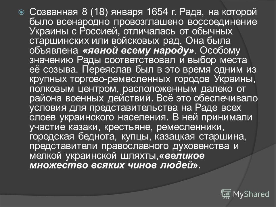 Созванная 8 (18) января 1654 г. Рада, на которой было всенародно провозглашено воссоединение Украины с Россией, отличалась от обычных старшинских или войсковых рад. Она была объявлена «явной всему народу». Особому значению Рады соответствовал и выбор