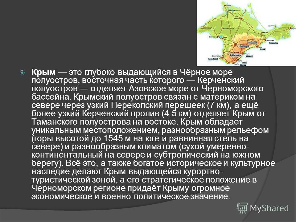 Крым это глубоко выдающийся в Чёрное море полуостров, восточная часть которого Керченский полуостров отделяет Азовское море от Черноморского бассейна. Крымский полуостров связан с материком на севере через узкий Перекопский перешеек (7 км), а ещё бол