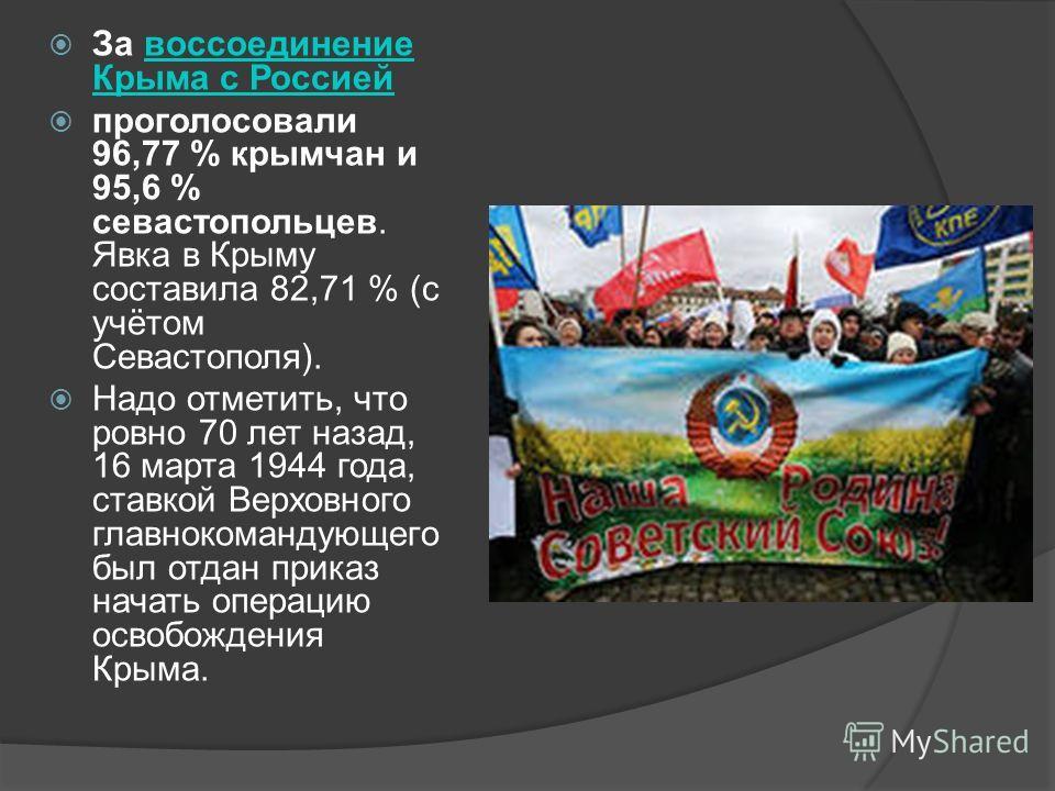За воссоединение Крыма с Россией воссоединение Крыма с Россией проголосовали 96,77 % крымчан и 95,6 % севастопольцев. Явка в Крыму составила 82,71 % (с учётом Севастополя). Надо отметить, что ровно 70 лет назад, 16 марта 1944 года, ставкой Верховного