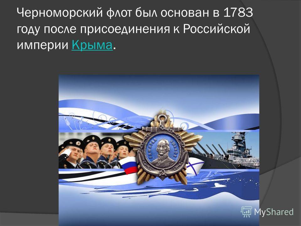 Черноморский флот был основан в 1783 году после присоединения к Российской империи Крыма.Крыма