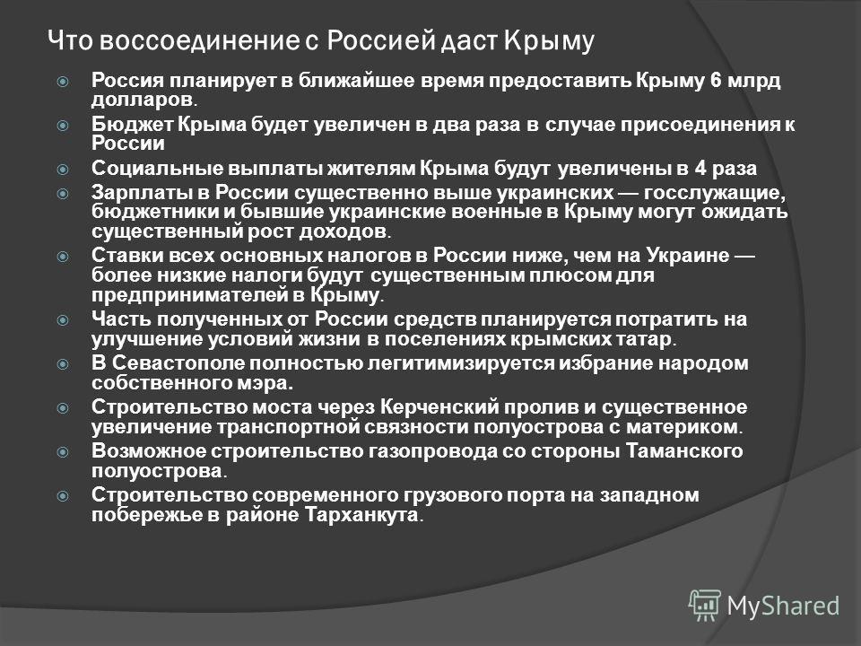 Что воссоединение с Россией даст Крыму Россия планирует в ближайшее время предоставить Крыму 6 млрд долларов. Бюджет Крыма будет увеличен в два раза в случае присоединения к России Социальные выплаты жителям Крыма будут увеличены в 4 раза Зарплаты в