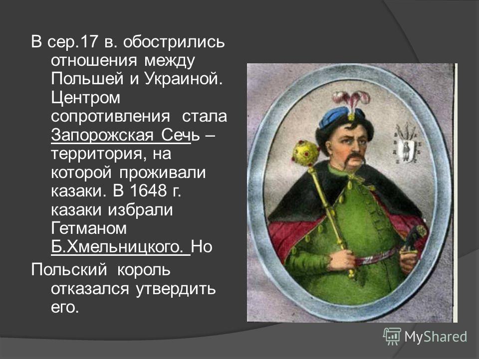 В сер.17 в. обострились отношения между Польшей и Украиной. Центром сопротивления стала Запорожская Сечь – территория, на которой проживали казаки. В 1648 г. казаки избрали Гетманом Б.Хмельницкого. Но Польский король отказался утвердить его.