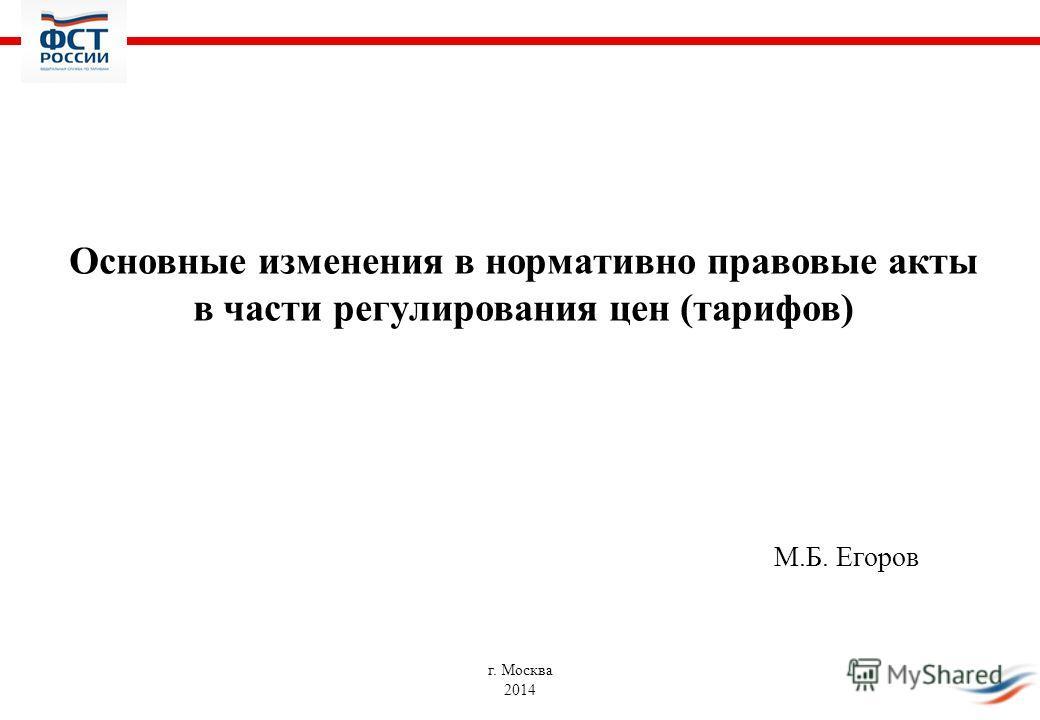 Основные изменения в нормативно правовые акты в части регулирования цен (тарифов) М.Б. Егоров г. Москва 2014