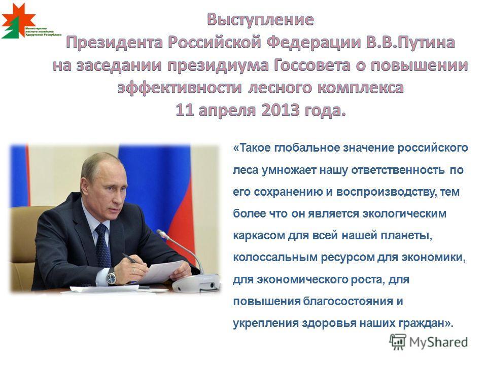 «Такое глобальное значение российского леса умножает нашу ответственность по его сохранению и воспроизводству, тем более что он является экологическим каркасом для всей нашей планеты, колоссальным ресурсом для экономики, для экономического роста, для