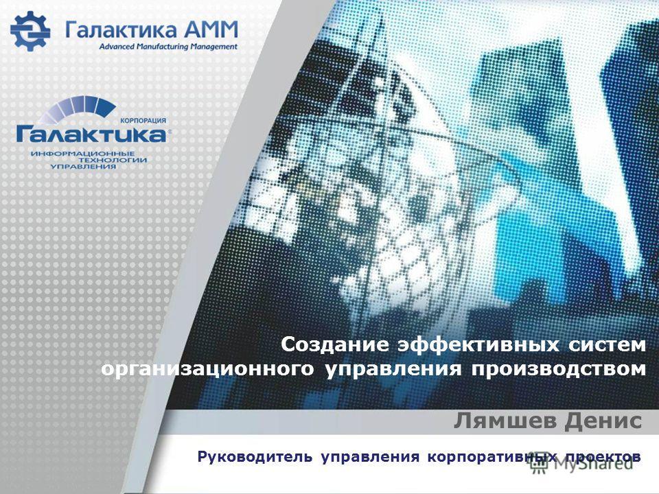 Создание эффективных систем организационного управления производством Лямшев Денис Руководитель управления корпоративных проектов