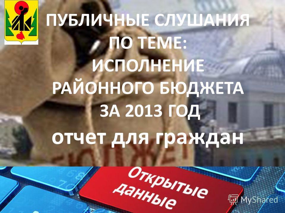 ПУБЛИЧНЫЕ СЛУШАНИЯ ПО ТЕМЕ: ИСПОЛНЕНИЕ РАЙОННОГО БЮДЖЕТА ЗА 2013 ГОД отчет для граждан