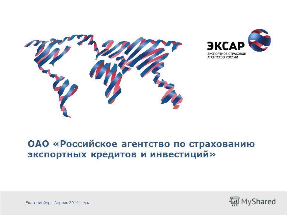 ОАО «Российское агентство по страхованию экспортных кредитов и инвестиций» Екатеринбург. Апрель 2014 года.