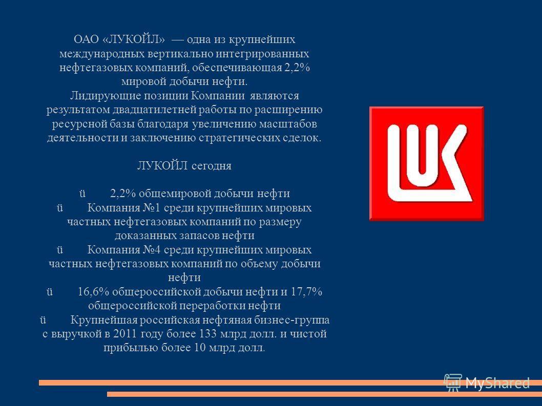 ОАО «ЛУКОЙЛ» одна из крупнейших международных вертикально интегрированных нефтегазовых компаний, обеспечивающая 2,2% мировой добычи нефти. Лидирующие позиции Компании являются результатом двадцатилетней работы по расширению ресурсной базы благодаря у
