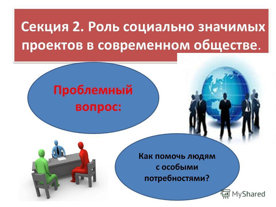 Секция 2. Роль социально значимых проектов в современном обществе. Проблемный вопрос: Как помочь людям с особыми потребностями?