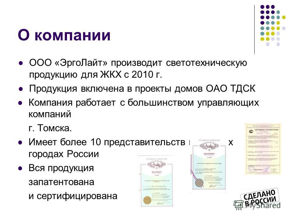 О компании ООО «ЭргоЛайт» производит светотехническую продукцию для ЖКХ с 2010 г. Продукция включена в проекты домов ОАО ТДСК Компания работает с большинством управляющих компаний г. Томска. Имеет более 10 представительств в крупных городах России Вс