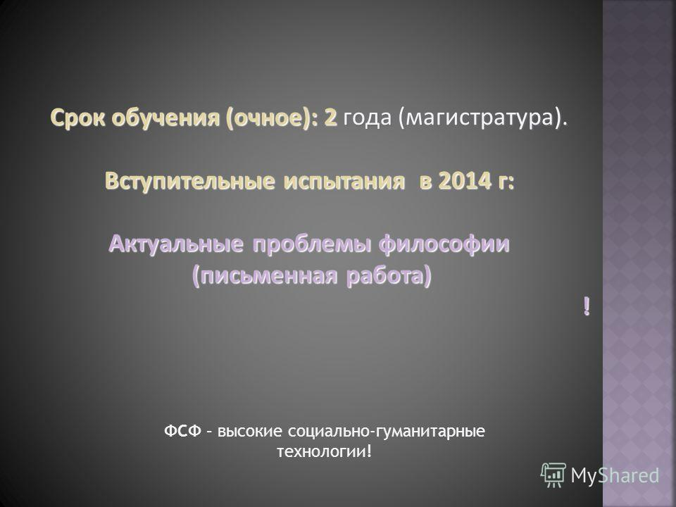 Срок обучения (очное): 2 года (магистратура). Вступительные испытания в 2014 г: Актуальные проблемы философии (письменная работа) (письменная работа)! ФСФ – высокие социально-гуманитарные технологии!