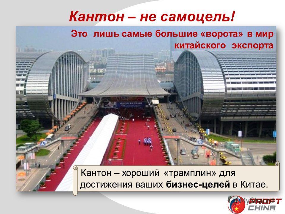 Кантон – не самоцель! Это лишь самые большие «ворота» в мир китайского экспорта Кантон – хороший «трамплин» для достижения ваших бизнес-целей в Китае.