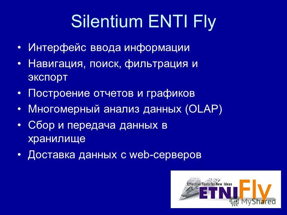 Silentium ENTI Fly Интерфейс ввода информации Навигация, поиск, фильтрация и экспорт Построение отчетов и графиков Многомерный анализ данных (OLAP) Сбор и передача данных в хранилище Доставка данных c web-серверов