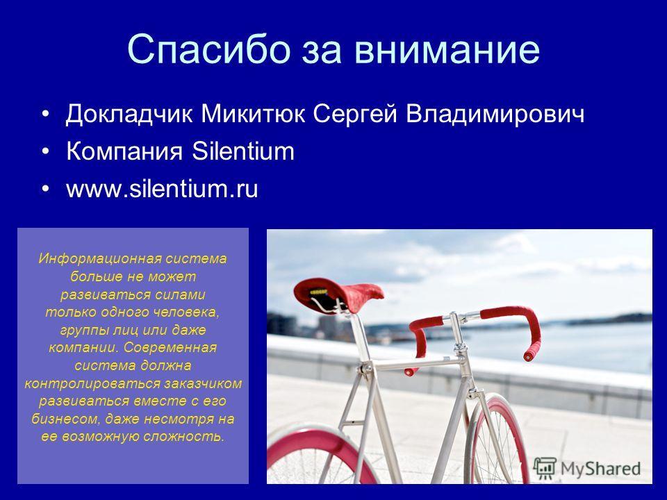 Спасибо за внимание Докладчик Микитюк Сергей Владимирович Компания Silentium www.silentium.ru Информационная система больше не может развиваться силами только одного человека, группы лиц или даже компании. Современная система должна контролироваться