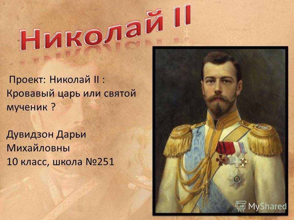 Проект: Николай II : Кровавый царь или святой мученик ? Дувидзон Дарьи Михайловны 10 класс, школа 251