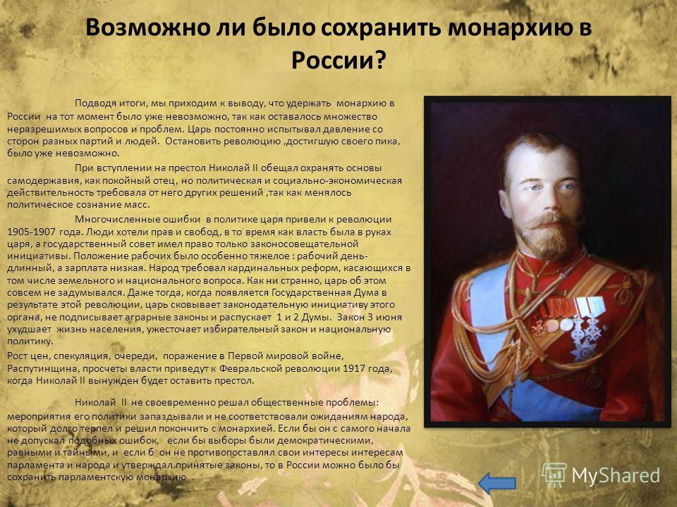 Возможно ли было сохранить монархию в России? Подводя итоги, мы приходим к выводу, что удержать монархию в России на тот момент было уже невозможно, так как оставалось множество неразрешимых вопросов и проблем. Царь постоянно испытывал давление со ст