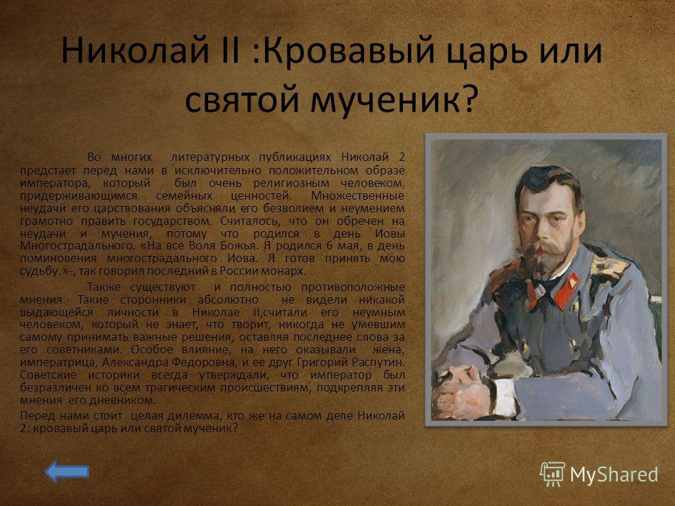 Николай II :Кровавый царь или святой мученик? Во многих литературных публикациях Николай 2 предстает перед нами в исключительно положительном образе императора, который был очень религиозным человеком, придерживающимся семейных ценностей. Множественн
